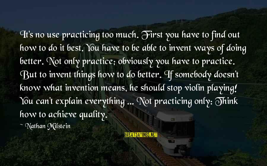 Doing Much Better Sayings By Nathan Milstein: It's no use practicing too much. First you have to find out how to do