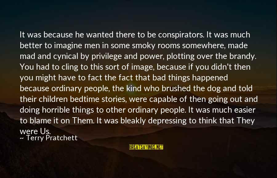 Doing Much Better Sayings By Terry Pratchett: It was because he wanted there to be conspirators. It was much better to imagine