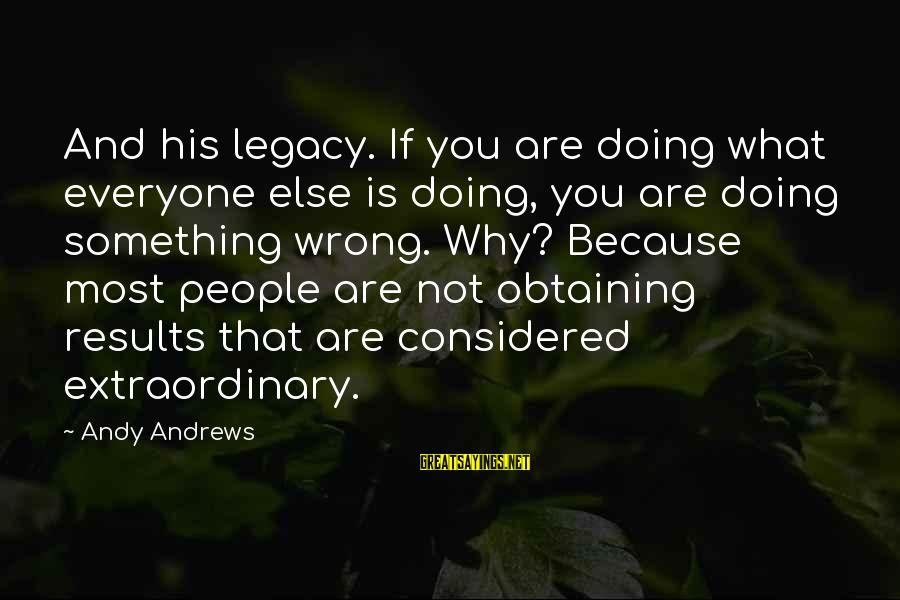 Doing Something Extraordinary Sayings By Andy Andrews: And his legacy. If you are doing what everyone else is doing, you are doing