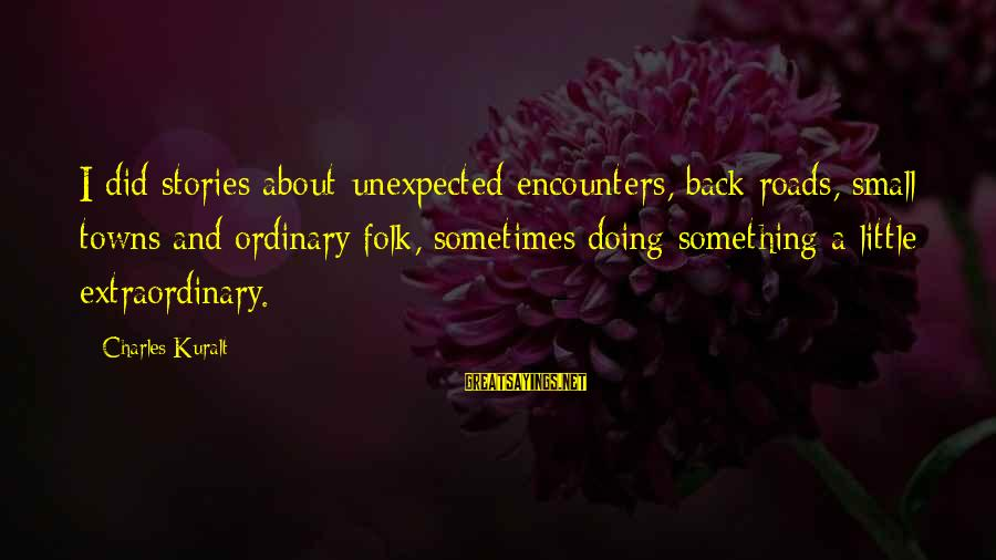 Doing Something Extraordinary Sayings By Charles Kuralt: I did stories about unexpected encounters, back roads, small towns and ordinary folk, sometimes doing