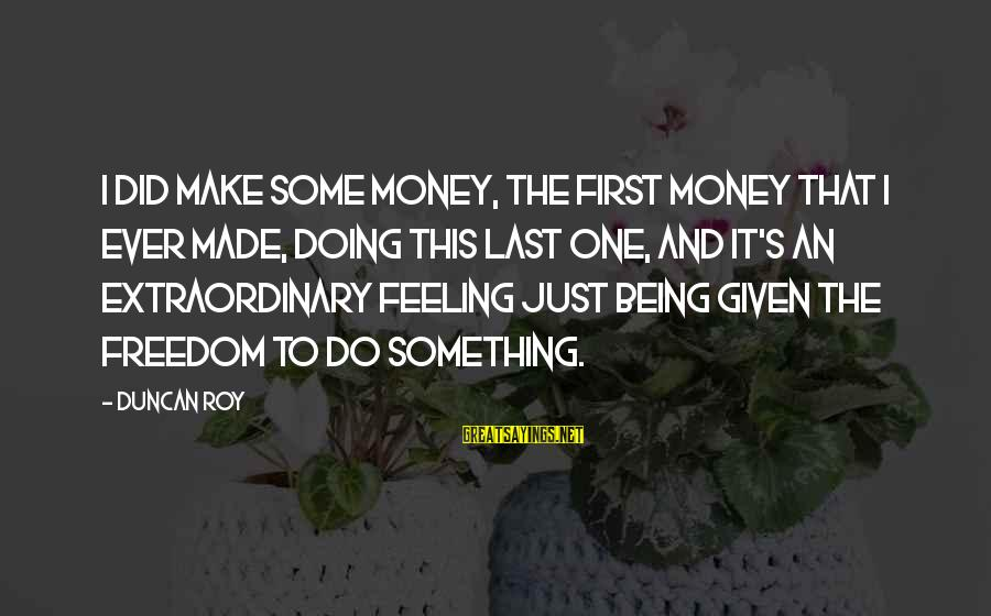 Doing Something Extraordinary Sayings By Duncan Roy: I did make some money, the first money that I ever made, doing this last