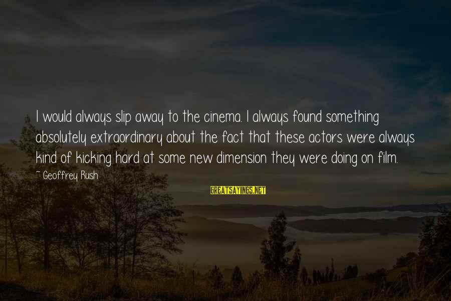 Doing Something Extraordinary Sayings By Geoffrey Rush: I would always slip away to the cinema. I always found something absolutely extraordinary about