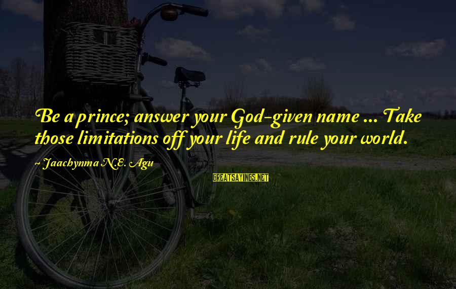 Doing Something Extraordinary Sayings By Jaachynma N.E. Agu: Be a prince; answer your God-given name ... Take those limitations off your life and