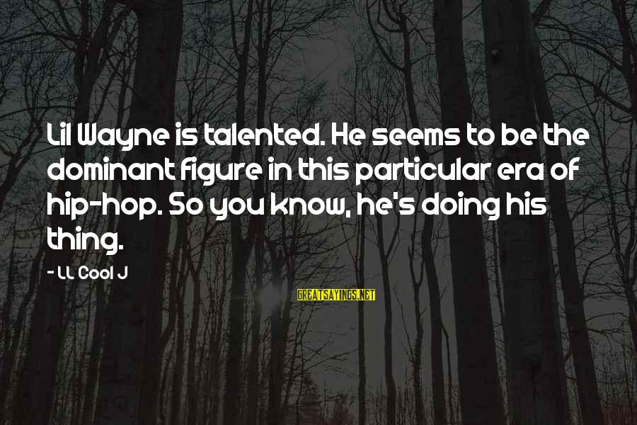 Doing Something Extraordinary Sayings By LL Cool J: Lil Wayne is talented. He seems to be the dominant figure in this particular era