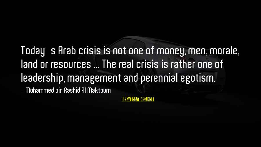 Doing Something Extraordinary Sayings By Mohammed Bin Rashid Al Maktoum: Today's Arab crisis is not one of money, men, morale, land or resources ... The