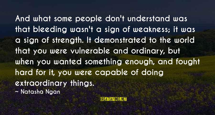 Doing Something Extraordinary Sayings By Natasha Ngan: And what some people don't understand was that bleeding wasn't a sign of weakness; it