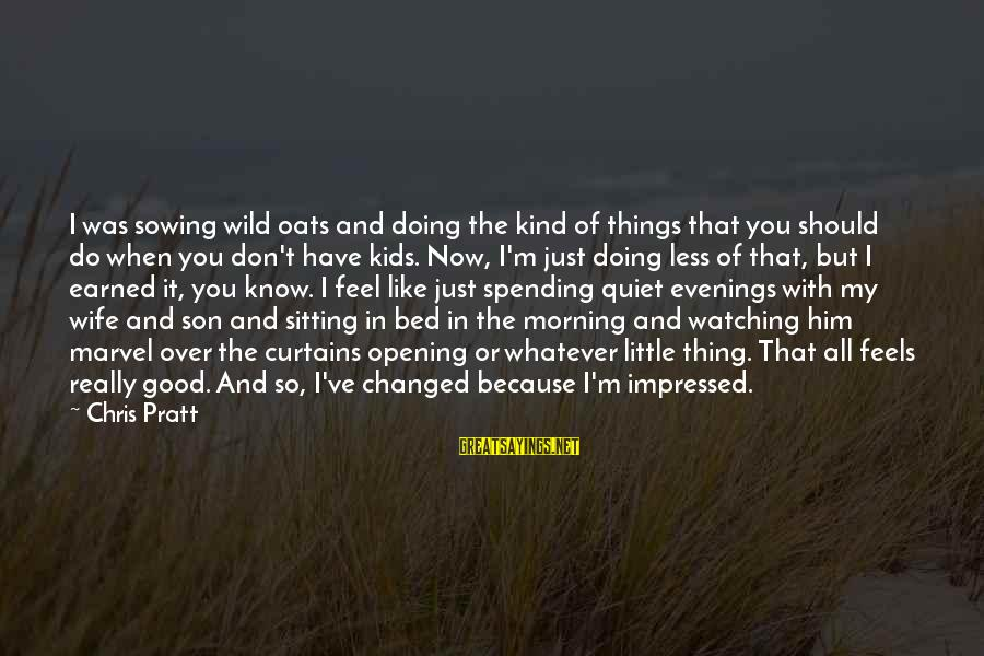 Doing The Good Thing Sayings By Chris Pratt: I was sowing wild oats and doing the kind of things that you should do