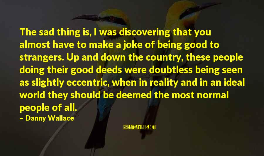 Doing The Good Thing Sayings By Danny Wallace: The sad thing is, I was discovering that you almost have to make a joke