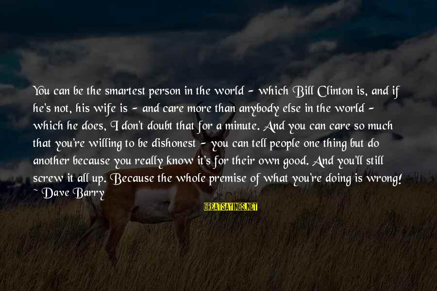 Doing The Good Thing Sayings By Dave Barry: You can be the smartest person in the world - which Bill Clinton is, and