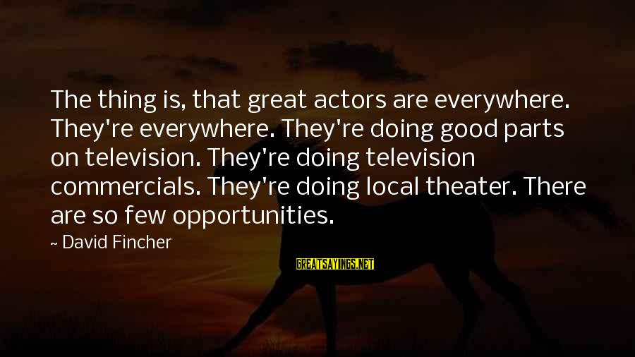 Doing The Good Thing Sayings By David Fincher: The thing is, that great actors are everywhere. They're everywhere. They're doing good parts on
