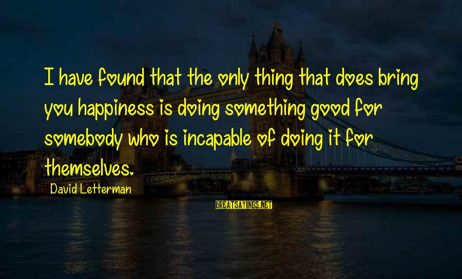 Doing The Good Thing Sayings By David Letterman: I have found that the only thing that does bring you happiness is doing something