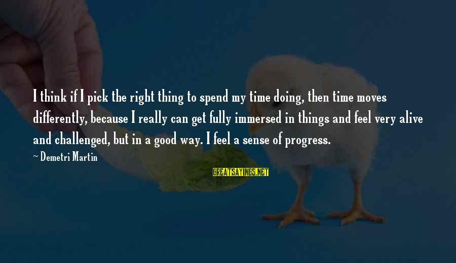 Doing The Good Thing Sayings By Demetri Martin: I think if I pick the right thing to spend my time doing, then time
