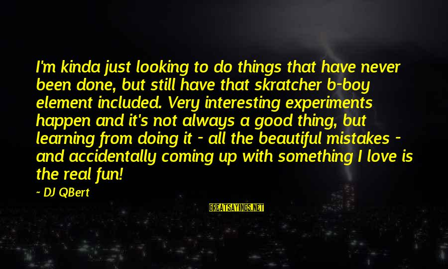 Doing The Good Thing Sayings By DJ QBert: I'm kinda just looking to do things that have never been done, but still have