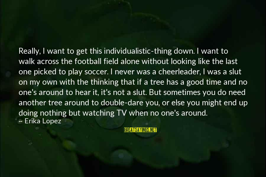 Doing The Good Thing Sayings By Erika Lopez: Really, I want to get this individualistic-thing down. I want to walk across the football