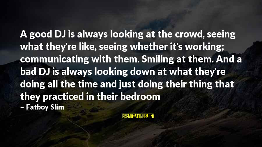 Doing The Good Thing Sayings By Fatboy Slim: A good DJ is always looking at the crowd, seeing what they're like, seeing whether