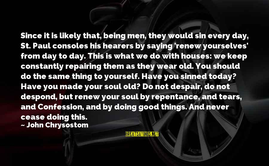 Doing The Good Thing Sayings By John Chrysostom: Since it is likely that, being men, they would sin every day, St. Paul consoles