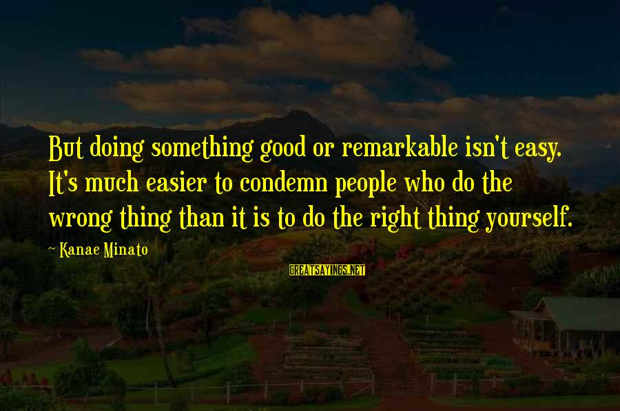 Doing The Good Thing Sayings By Kanae Minato: But doing something good or remarkable isn't easy. It's much easier to condemn people who
