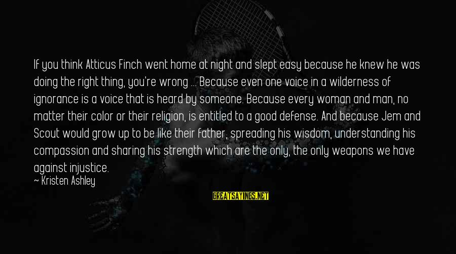 Doing The Good Thing Sayings By Kristen Ashley: If you think Atticus Finch went home at night and slept easy because he knew