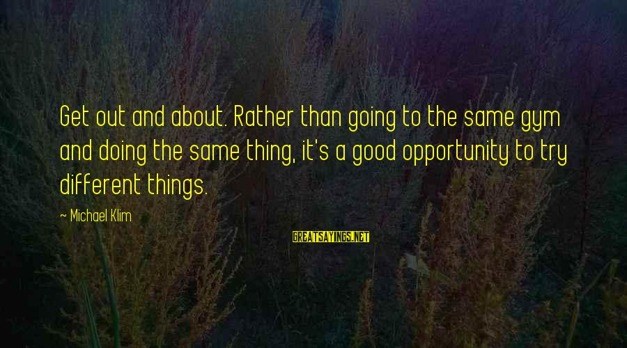 Doing The Good Thing Sayings By Michael Klim: Get out and about. Rather than going to the same gym and doing the same