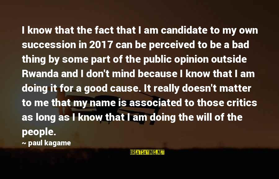 Doing The Good Thing Sayings By Paul Kagame: I know that the fact that I am candidate to my own succession in 2017
