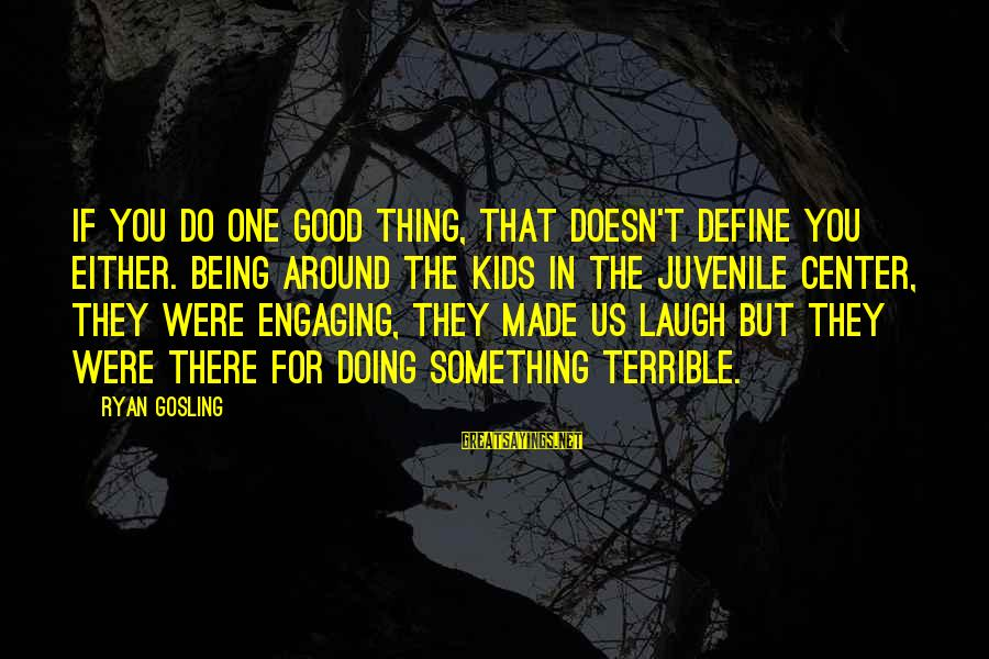 Doing The Good Thing Sayings By Ryan Gosling: If you do one good thing, that doesn't define you either. Being around the kids