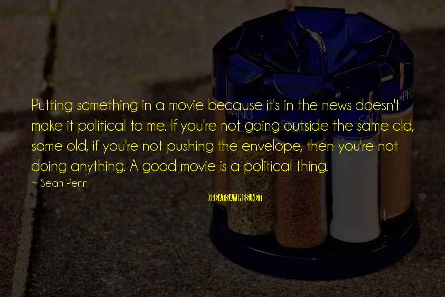 Doing The Good Thing Sayings By Sean Penn: Putting something in a movie because it's in the news doesn't make it political to