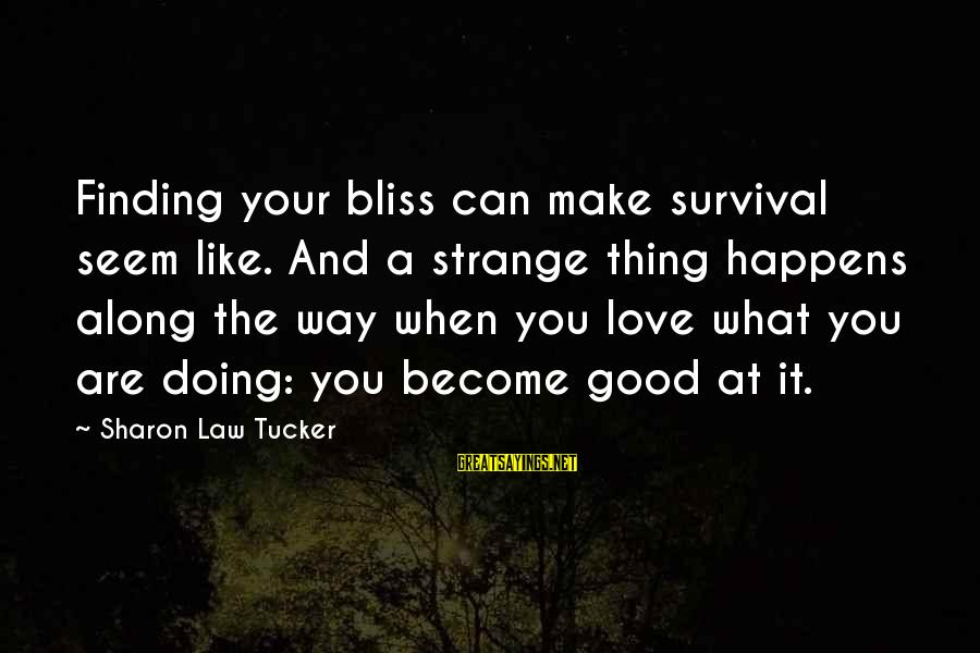 Doing The Good Thing Sayings By Sharon Law Tucker: Finding your bliss can make survival seem like. And a strange thing happens along the