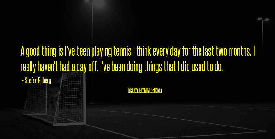 Doing The Good Thing Sayings By Stefan Edberg: A good thing is I've been playing tennis I think every day for the last