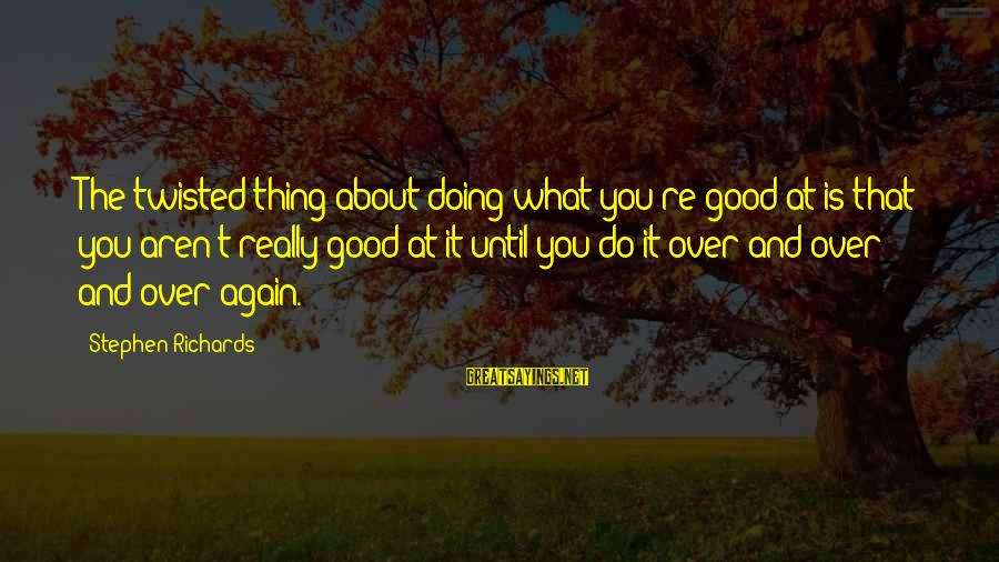 Doing The Good Thing Sayings By Stephen Richards: The twisted thing about doing what you're good at is that you aren't really good