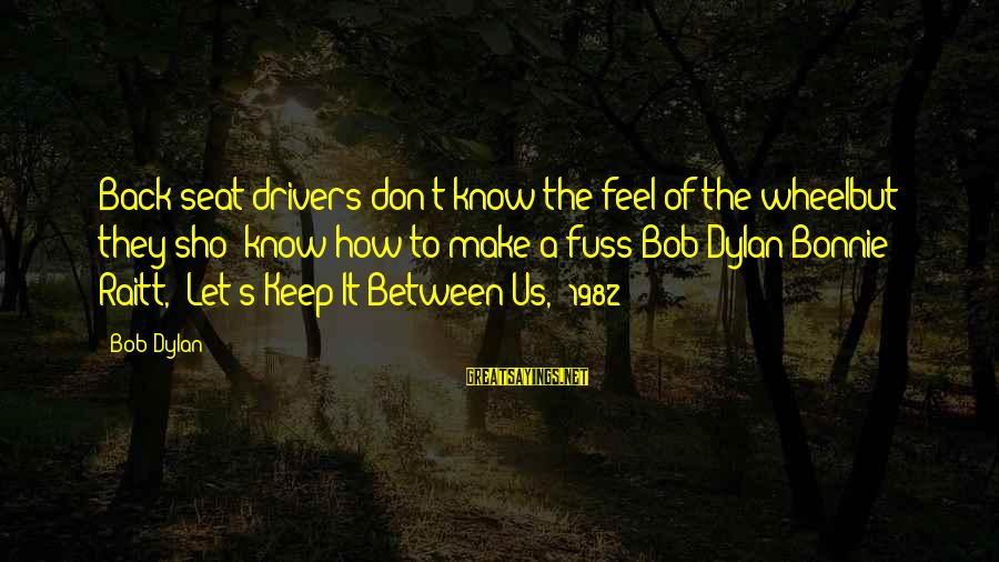 Doing The Next Right Thing Sayings By Bob Dylan: Back seat drivers don't know the feel of the wheelbut they sho' know how to