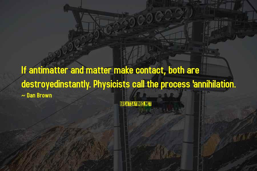 Doing The Next Right Thing Sayings By Dan Brown: If antimatter and matter make contact, both are destroyedinstantly. Physicists call the process 'annihilation.