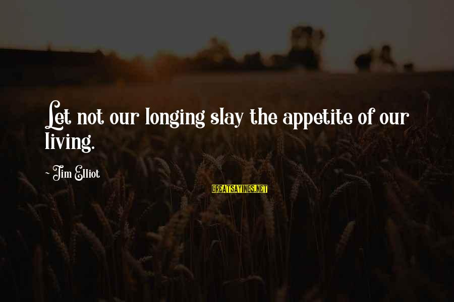 Doing The Next Right Thing Sayings By Jim Elliot: Let not our longing slay the appetite of our living.