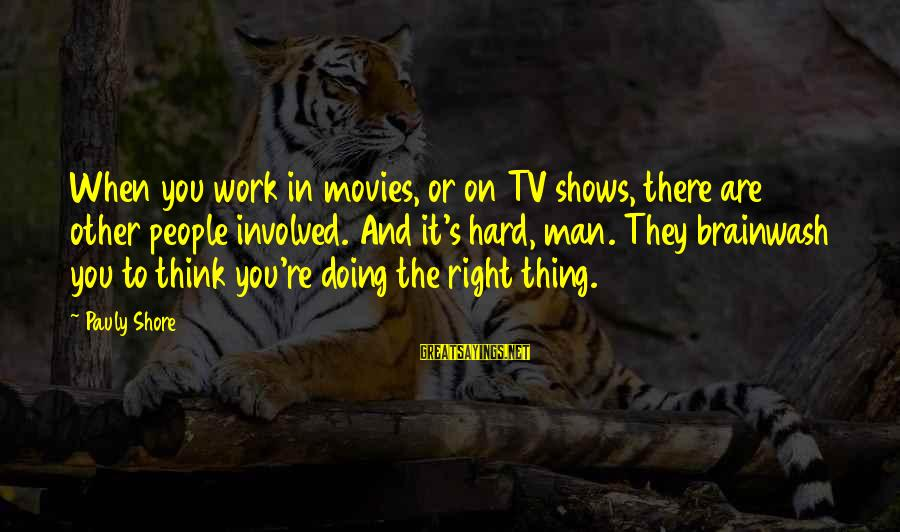 Doing The Right Thing Even When It Hard Sayings By Pauly Shore: When you work in movies, or on TV shows, there are 50 other people involved.