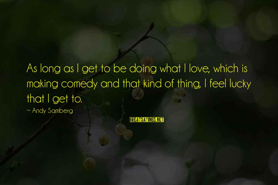 Doing What U Love Sayings By Andy Samberg: As long as I get to be doing what I love, which is making comedy