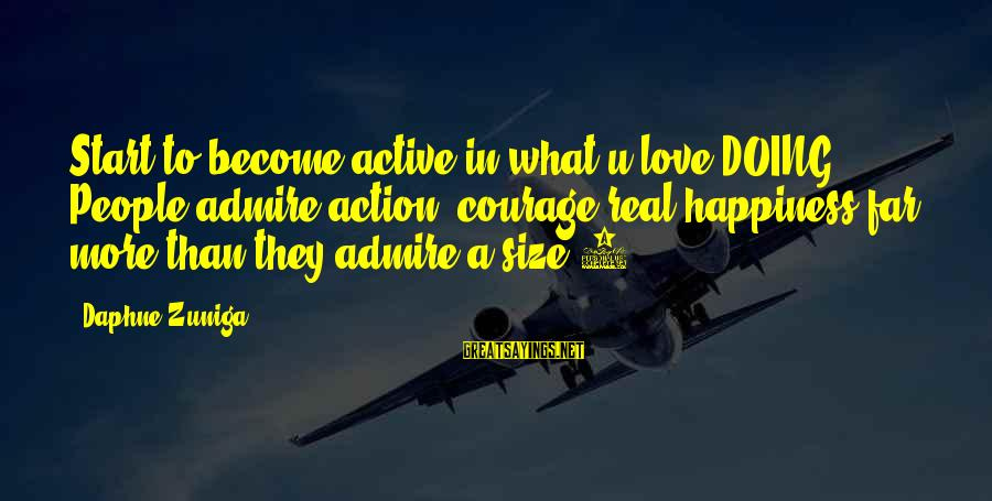 Doing What U Love Sayings By Daphne Zuniga: Start to become active in what u love DOING. People admire action, courage&real happiness far