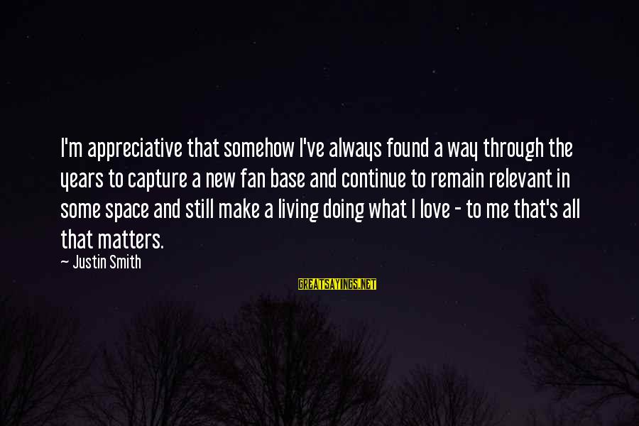 Doing What U Love Sayings By Justin Smith: I'm appreciative that somehow I've always found a way through the years to capture a
