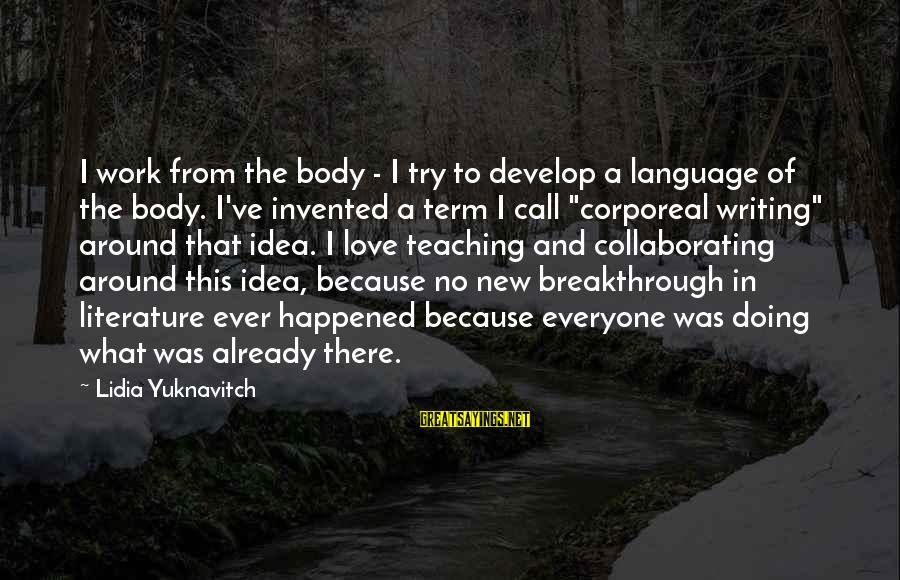 Doing What U Love Sayings By Lidia Yuknavitch: I work from the body - I try to develop a language of the body.