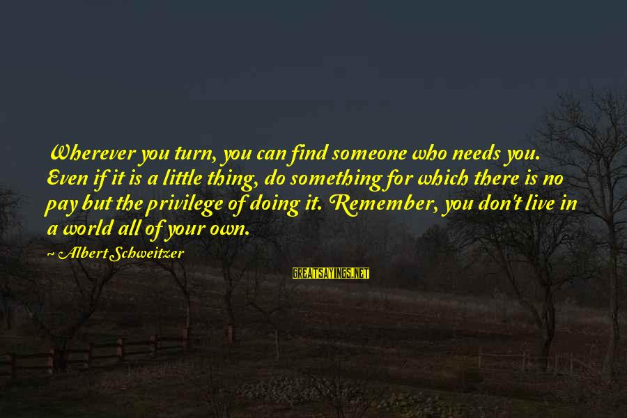 Doing Your Thing Sayings By Albert Schweitzer: Wherever you turn, you can find someone who needs you. Even if it is a