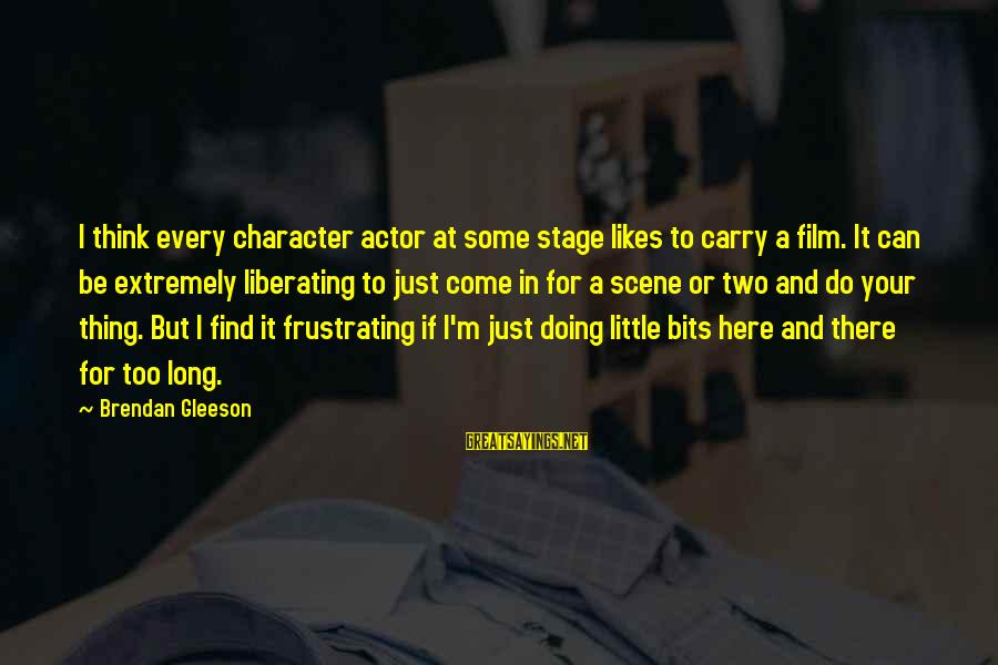 Doing Your Thing Sayings By Brendan Gleeson: I think every character actor at some stage likes to carry a film. It can
