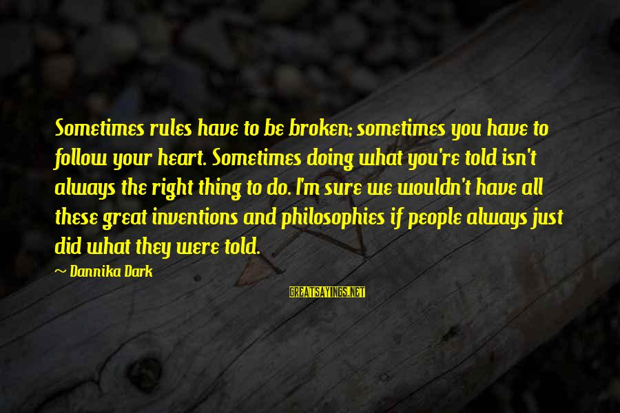 Doing Your Thing Sayings By Dannika Dark: Sometimes rules have to be broken; sometimes you have to follow your heart. Sometimes doing