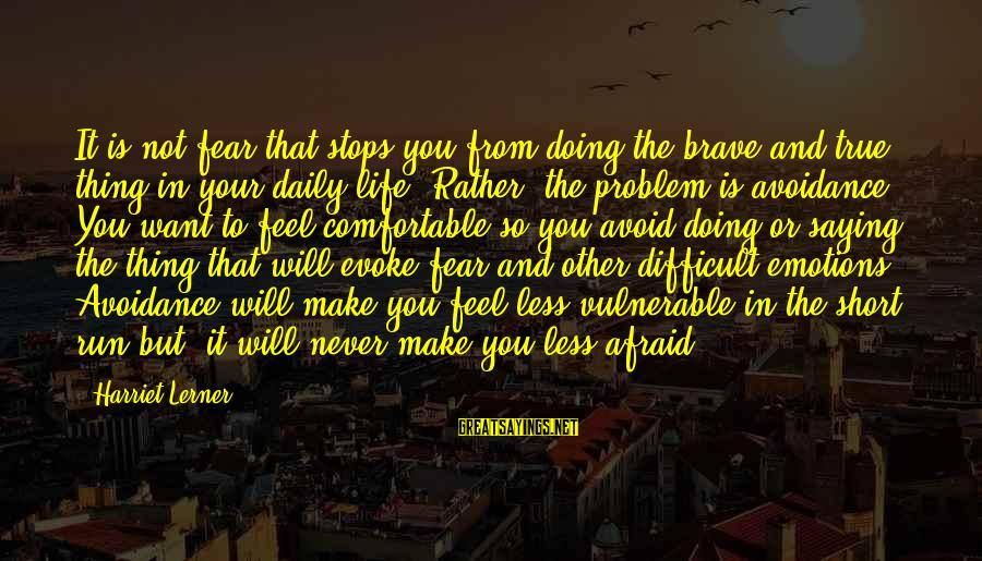 Doing Your Thing Sayings By Harriet Lerner: It is not fear that stops you from doing the brave and true thing in
