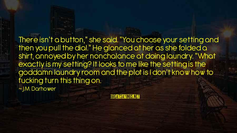 """Doing Your Thing Sayings By J.M. Darhower: There isn't a button,"""" she said. """"You choose your setting and then you pull the"""