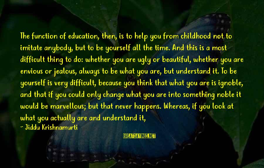 Doing Your Thing Sayings By Jiddu Krishnamurti: The function of education, then, is to help you from childhood not to imitate anybody,