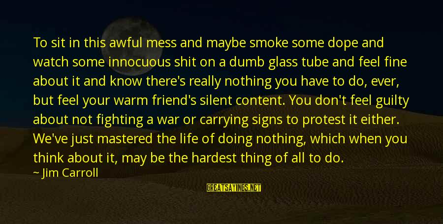 Doing Your Thing Sayings By Jim Carroll: To sit in this awful mess and maybe smoke some dope and watch some innocuous