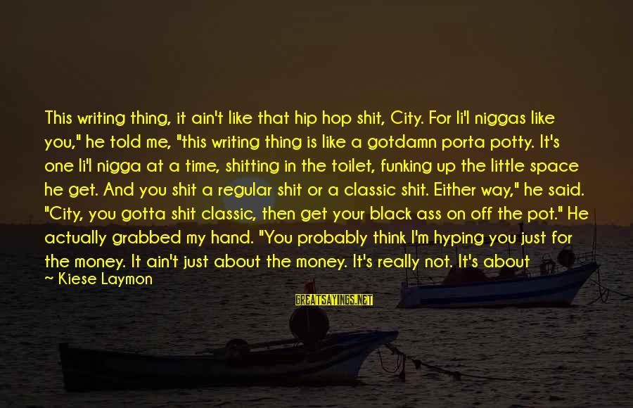 Doing Your Thing Sayings By Kiese Laymon: This writing thing, it ain't like that hip hop shit, City. For li'l niggas like