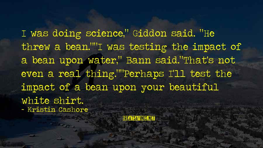 """Doing Your Thing Sayings By Kristin Cashore: I was doing science,"""" Giddon said. """"He threw a bean.""""""""I was testing the impact of"""