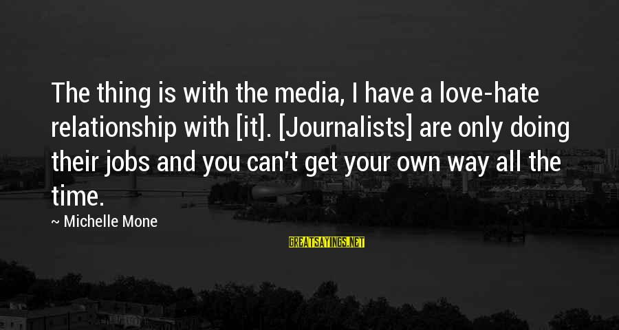 Doing Your Thing Sayings By Michelle Mone: The thing is with the media, I have a love-hate relationship with [it]. [Journalists] are