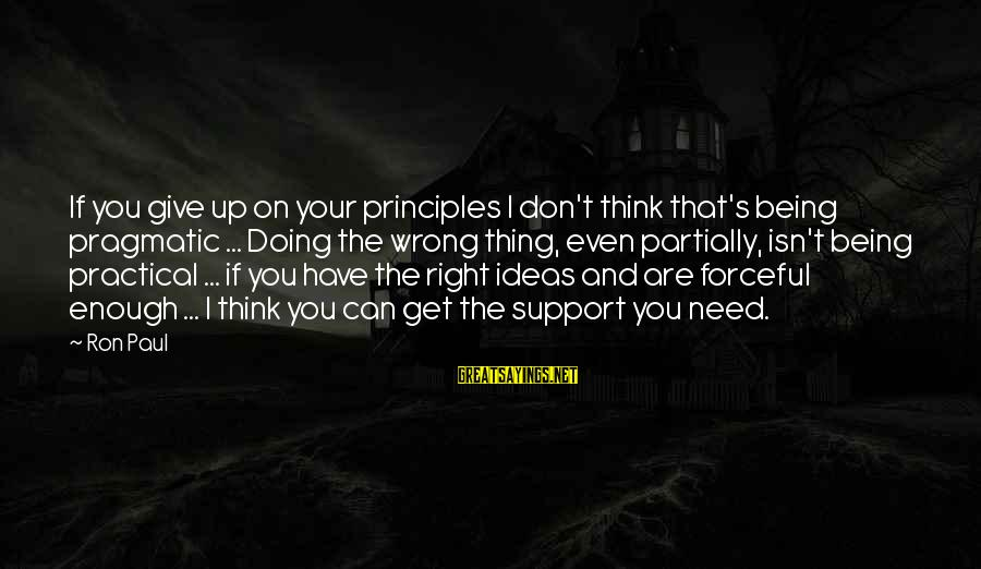 Doing Your Thing Sayings By Ron Paul: If you give up on your principles I don't think that's being pragmatic ... Doing
