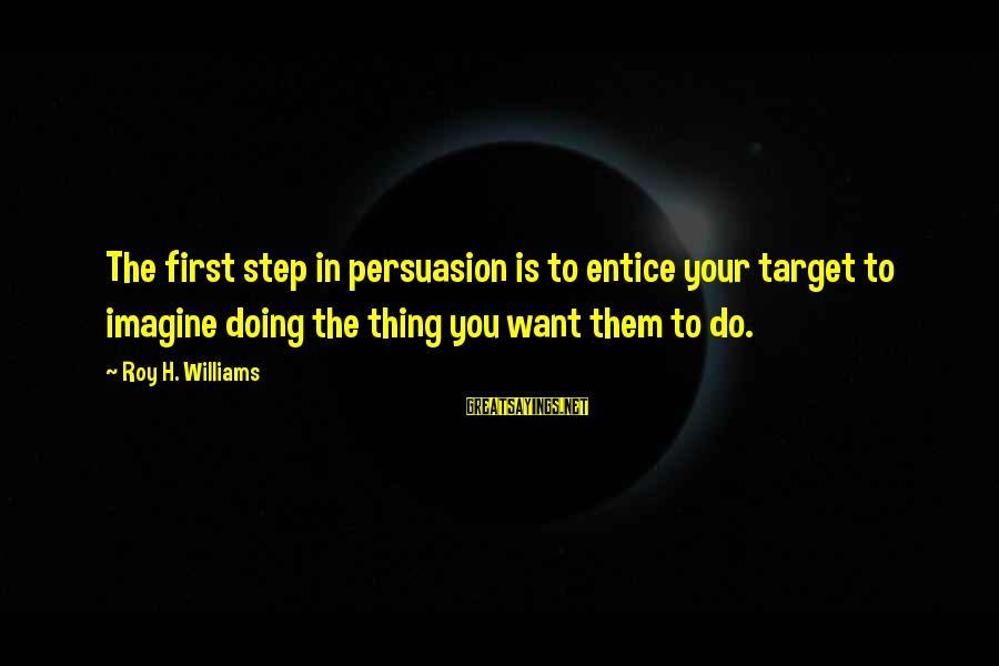 Doing Your Thing Sayings By Roy H. Williams: The first step in persuasion is to entice your target to imagine doing the thing