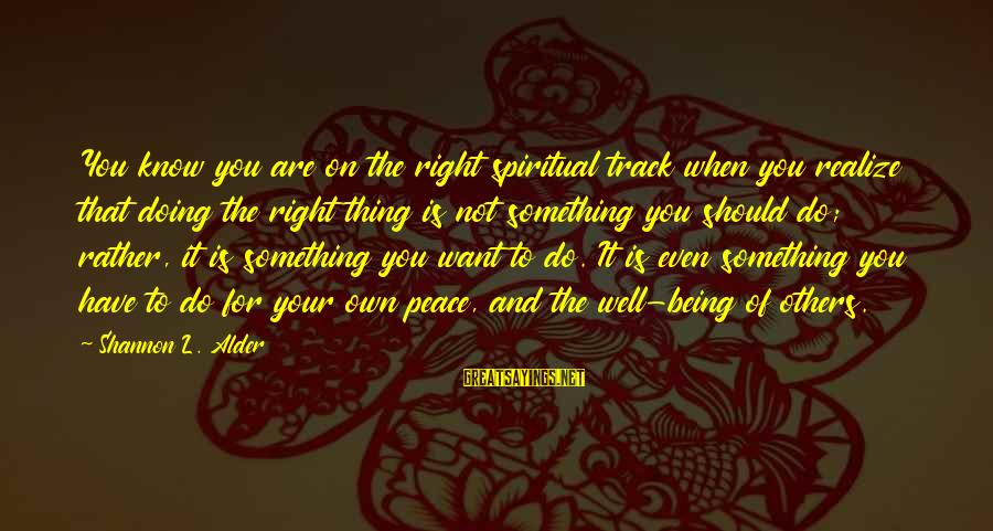 Doing Your Thing Sayings By Shannon L. Alder: You know you are on the right spiritual track when you realize that doing the